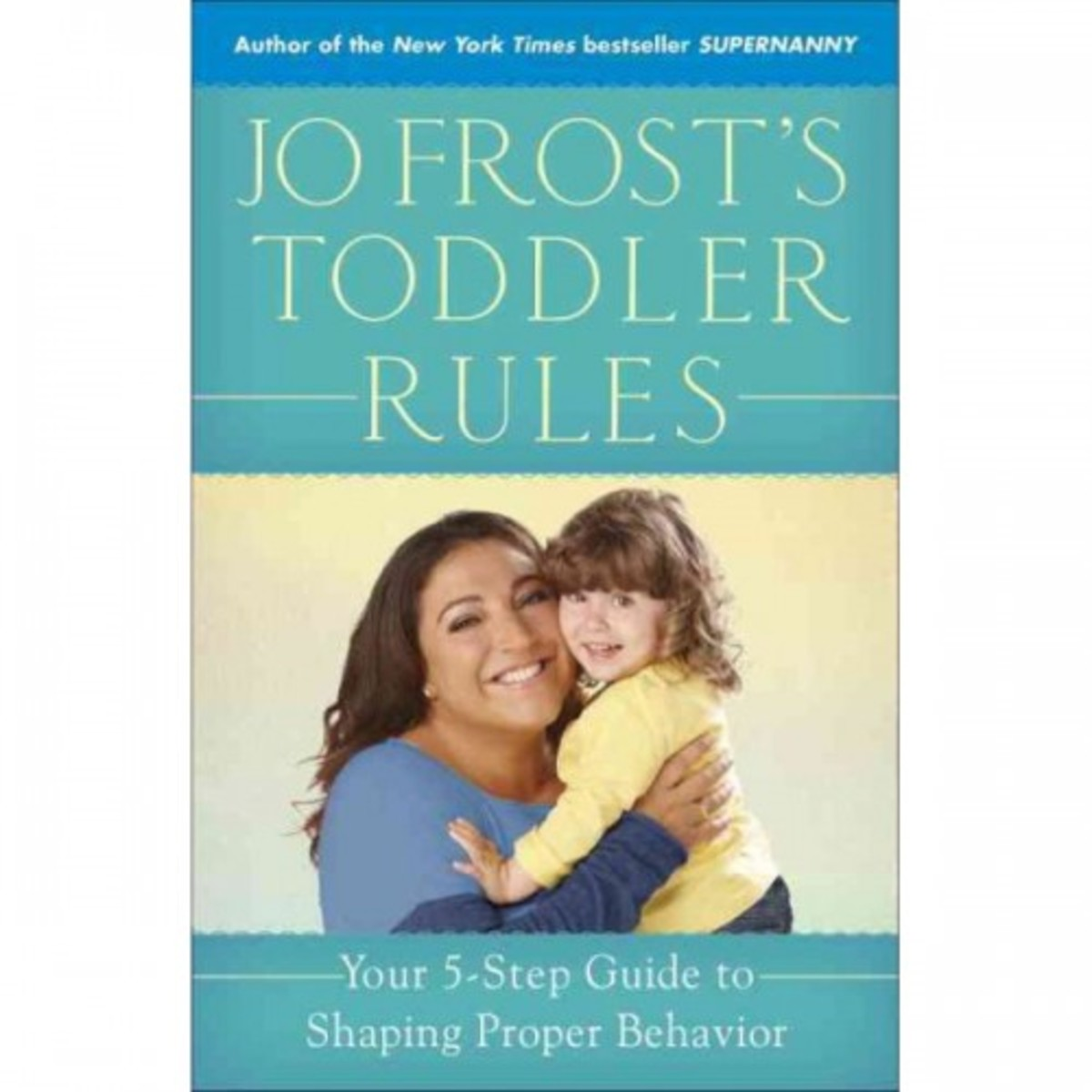 Jo Frost's Toddler Rules: Your Five Step Guide to Shaping Proper Behavior
