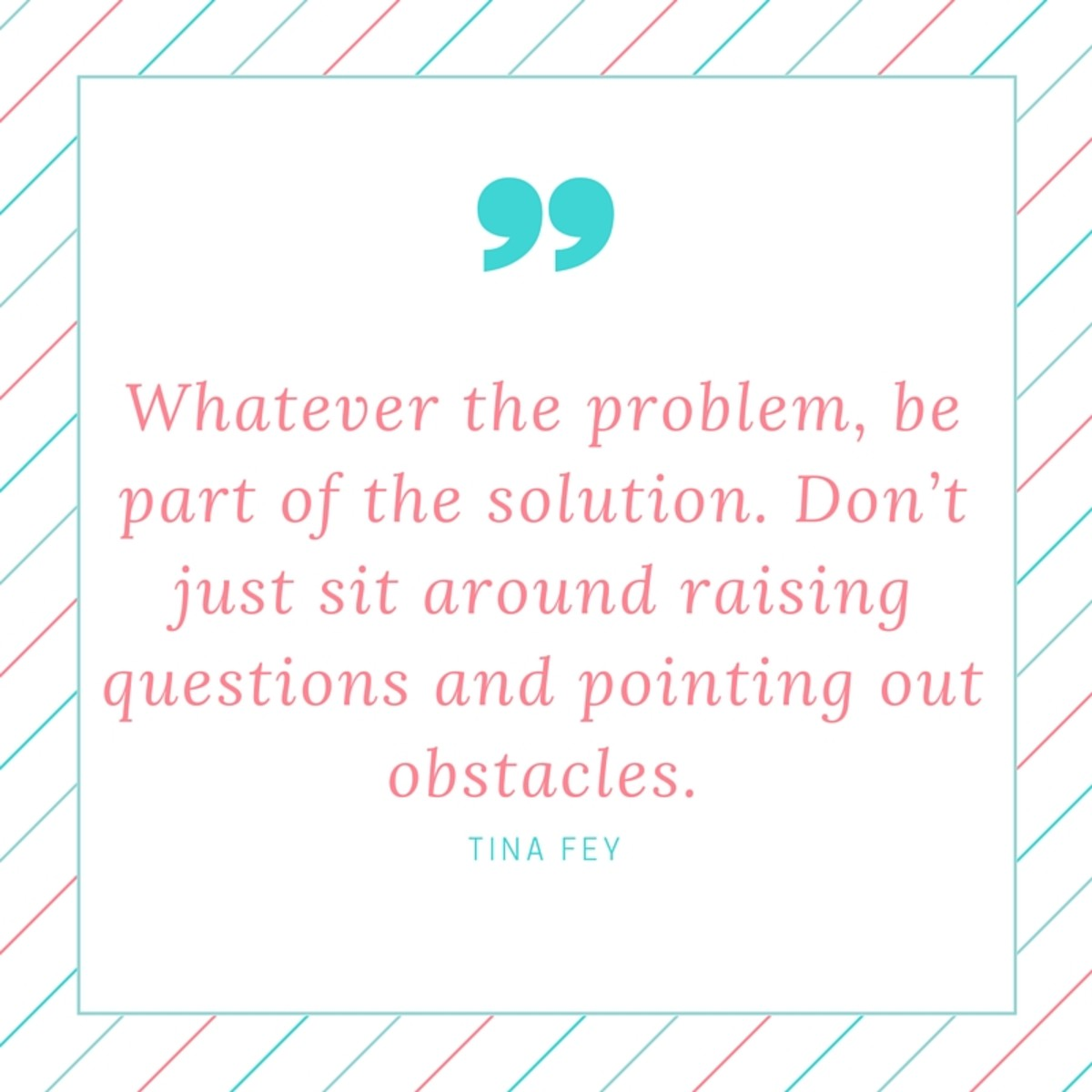 Whatever the problem, be part of the solution. Don't just sit around raising questions and pointing out obstacles. (1)