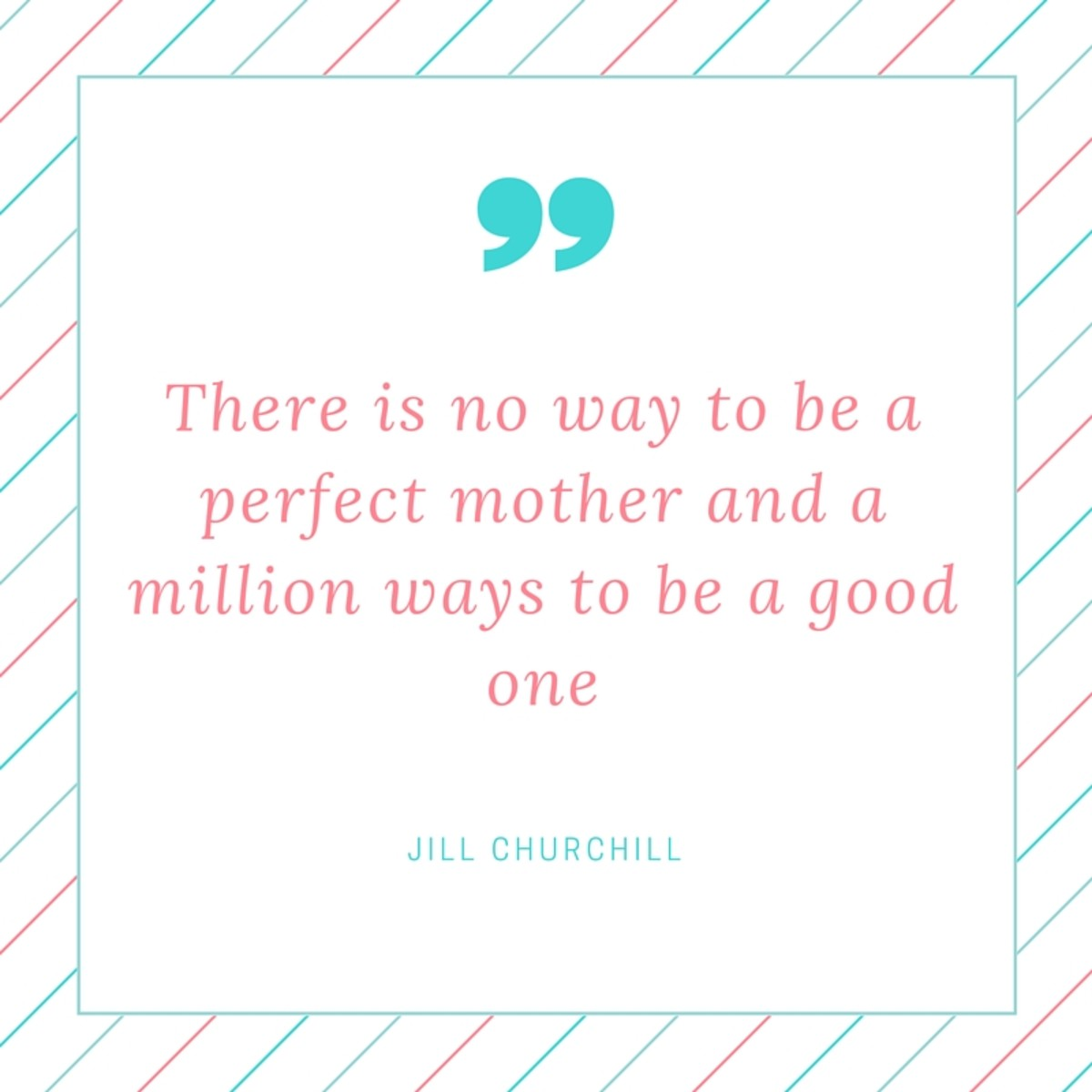 There is no way to be a perfect mother and a million ways to be a good one